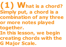 (1) What is a chord? Simply put, a chord is a combination of any three or more notes played together.   In this lesson, we begin creating chords with the G Major Scale.