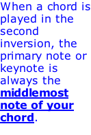When a chord is played in the second inversion, the primary note or keynote is always the middlemost note of your chord.