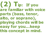 (2) Tip:  If you are familiar with voice parts (bass, tenor, alto, or soprano), playing chords will be easy for you...keep this concept in mind.