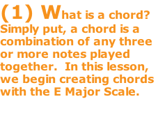 (1) What is a chord? Simply put, a chord is a combination of any three or more notes played together.  In this lesson, we begin creating chords with the E Major Scale.