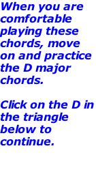 When you are comfortable playing these chords, move on and practice the D major chords.    Click on the D in the triangle below to continue.