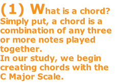 (1) What is a chord? Simply put, a chord is a combination of any three or more notes played together.   In our study, we begin creating chords with the C Major Scale.