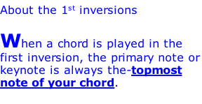 About the 1st inversions  When a chord is played in the first inversion, the primary note or keynote is always the-topmost note of your chord.