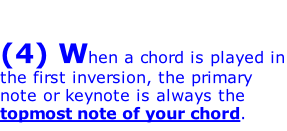 (4) When a chord is played in the first inversion, the primary note or keynote is always the topmost note of your chord.