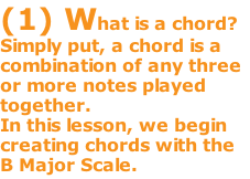 (1) What is a chord? Simply put, a chord is a combination of any three or more notes played together.   In this lesson, we begin creating chords with the B Major Scale.